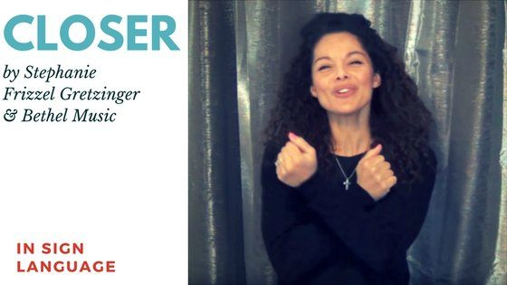 Closer by Bethel Music and Steffany Frizzell Gretzinger in Sign Language
